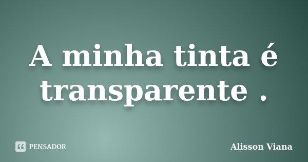 A minha tinta é transparente .... Frase de Alisson Viana.