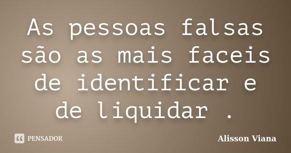 As pessoas falsas são as mais faceis de identificar e de liquidar .... Frase de Alisson Viana.