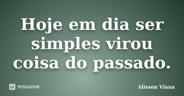 Hoje em dia ser simples virou coisa do passado.... Frase de Alisson Viana.