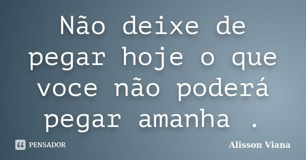 Não deixe de pegar hoje o que voce não poderá pegar amanha .... Frase de Alisson Viana.