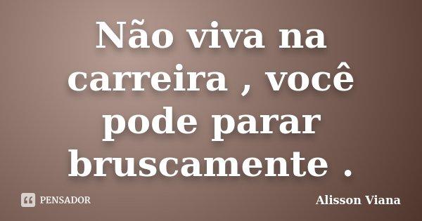 Não viva na carreira , você pode parar bruscamente .... Frase de Alisson Viana.