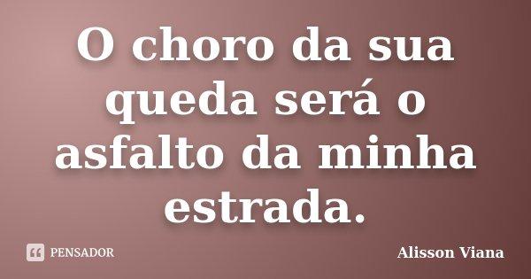O choro da sua queda será o asfalto da minha estrada.... Frase de Alisson Viana.