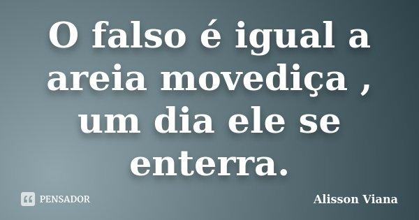 O falso é igual a areia movediça , um dia ele se enterra.... Frase de Alisson Viana.