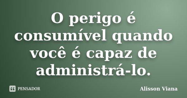 O perigo é consumível quando você é capaz de administrá-lo.... Frase de Alisson Viana.