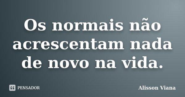 Os normais não acrescentam nada de novo na vida.... Frase de Alisson Viana.