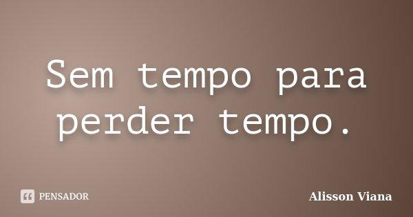 Sem tempo para perder tempo.... Frase de Alisson Viana.