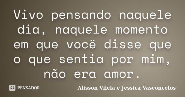 Vivo pensando naquele dia, naquele momento em que você disse que o que sentia por mim, não era amor.... Frase de Alisson Vilela e Jessica Vasconcelos.