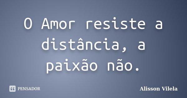 O Amor resiste a distância, a paixão não.... Frase de Alisson Vilela.
