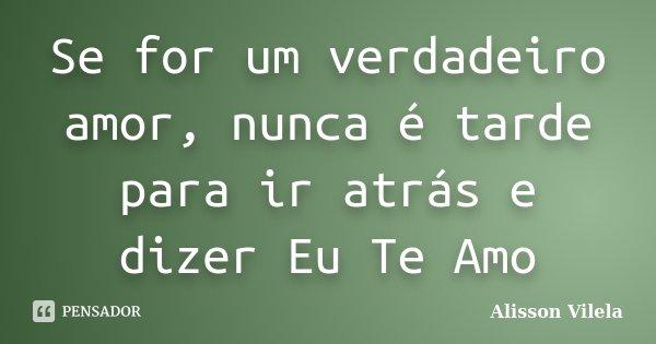 Se for um verdadeiro amor, nunca é tarde para ir atrás e dizer Eu Te Amo... Frase de Alisson Vilela.