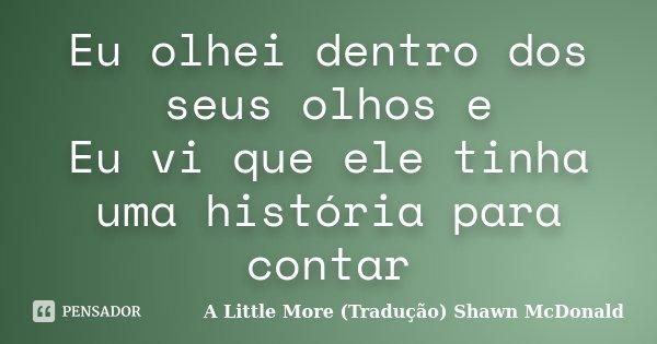 Eu olhei dentro dos seus olhos e Eu vi que ele tinha uma história para contar... Frase de A Little More (Tradução) Shawn McDonald.