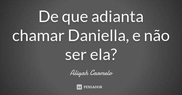 De que adianta chamar Daniella, e não ser ela?... Frase de Aliyah Carmelo.