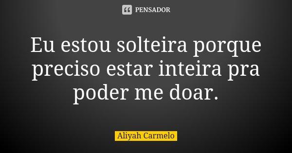Eu estou solteira porque preciso estar inteira pra poder me doar.... Frase de Aliyah Carmelo.