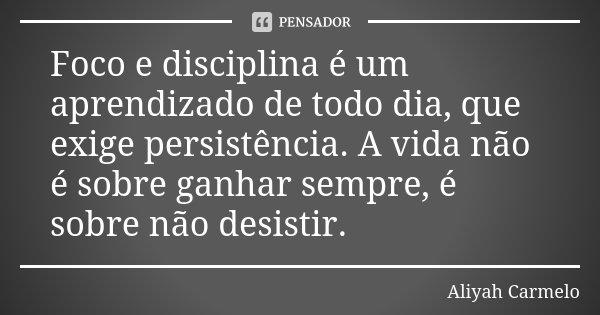 Foco e disciplina é um aprendizado de todo dia, que exige persistência. A vida não é sobre ganhar sempre, é sobre não desistir.... Frase de Aliyah Carmelo.