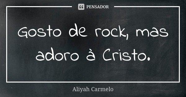 Gosto de rock, mas adoro à Cristo.... Frase de Aliyah Carmelo.