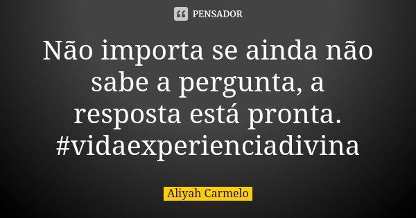 Não importa se ainda não sabe a pergunta, a resposta está pronta. #vidaexperienciadivina... Frase de Aliyah Carmelo.