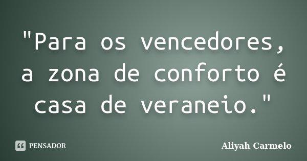 """""""Para os vencedores, a zona de conforto é casa de veraneio.""""... Frase de Aliyah Carmelo."""