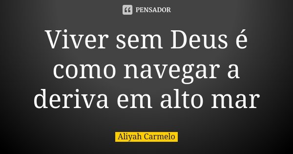 Viver sem Deus é como navegar a deriva em alto mar... Frase de Aliyah Carmelo.