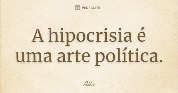 A hipocrisia é uma arte política.... Frase de Alla.