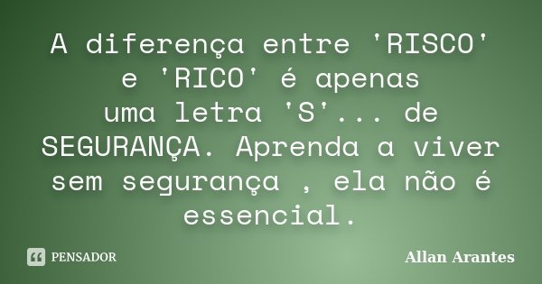 A diferença entre 'RISCO' e 'RICO' é apenas uma letra 'S'... de SEGURANÇA. Aprenda a viver sem segurança , ela não é essencial.... Frase de Allan Arantes.