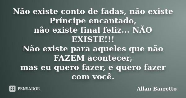 Não existe conto de fadas, não existe Príncipe encantado, não existe final feliz... NÃO EXISTE!!! Não existe para aqueles que não FAZEM acontecer, mas eu quero ... Frase de Allan Barretto.