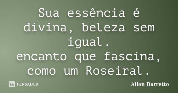 Sua essência é divina, beleza sem igual. encanto que fascina, como um Roseiral.... Frase de Allan Barretto.