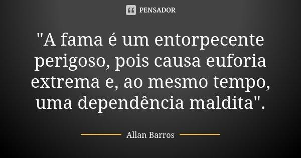 """""""A fama é um entorpecente perigoso, pois causa euforia extrema e, ao mesmo tempo, uma dependência maldita"""".... Frase de Allan Barros."""