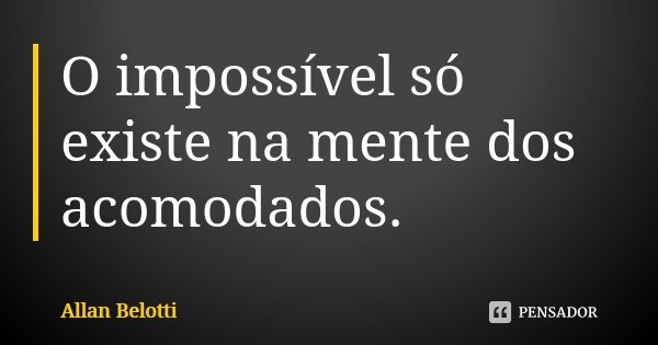 O impossível só existe na mente dos acomodados.... Frase de Allan Belotti.
