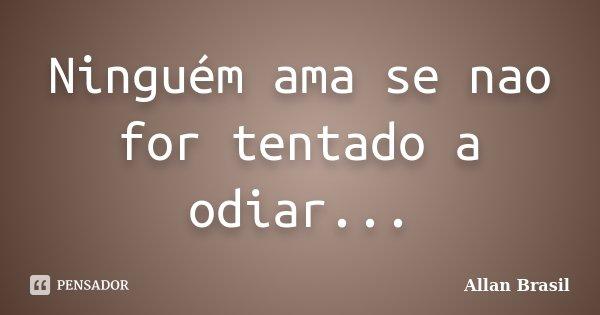 Ninguém ama se nao for tentado a odiar...... Frase de Allan Brasil.