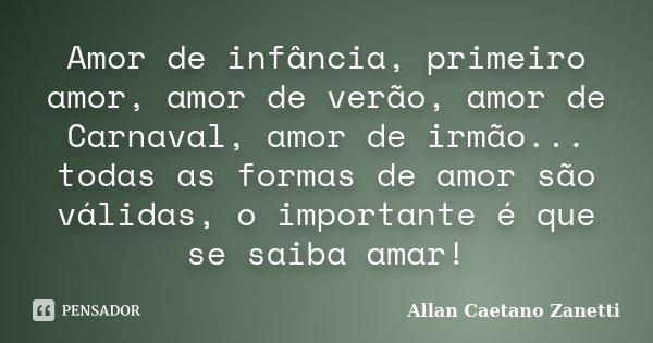 Amor de infância, primeiro amor, amor de verão, amor de Carnaval, amor de irmão... todas as formas de amor são válidas, o importante é que se saiba amar!... Frase de Allan Caetano Zanetti.