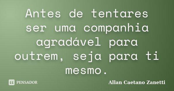 Antes de tentares ser uma companhia agradável para outrem, seja para ti mesmo.... Frase de Allan Caetano Zanetti.