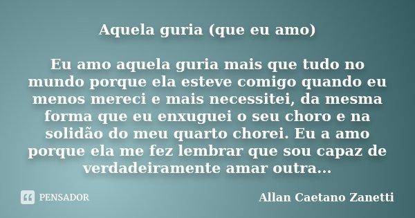 Aquela guria (que eu amo) Eu amo aquela guria mais que tudo no mundo porque ela esteve comigo quando eu menos mereci e mais necessitei, da mesma forma que eu en... Frase de Allan Caetano Zanetti.