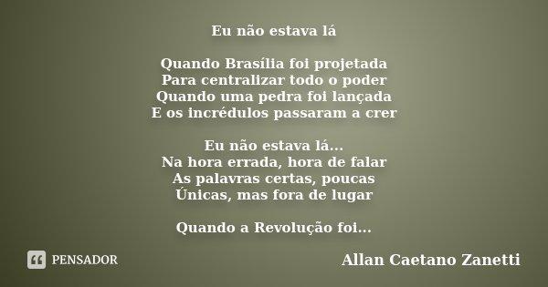 Eu não estava lá Quando Brasília foi projetada Para centralizar todo o poder Quando uma pedra foi lançada E os incrédulos passaram a crer Eu não estava lá... Na... Frase de Allan Caetano Zanetti.