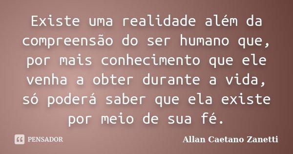 Existe uma realidade além da compreensão do ser humano que, por mais conhecimento que ele venha a obter durante a vida, só poderá saber que ela existe por meio ... Frase de Allan Caetano Zanetti.