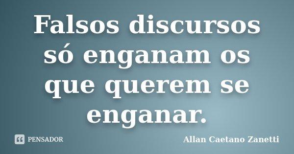 Falsos discursos só enganam os que querem se enganar.... Frase de Allan Caetano Zanetti.