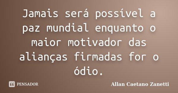 Jamais será possível a paz mundial enquanto o maior motivador das alianças firmadas for o ódio.... Frase de Allan Caetano Zanetti.
