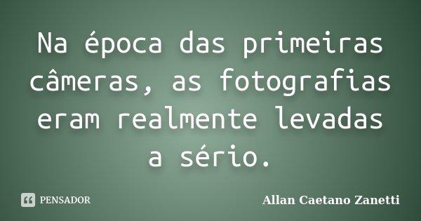 Na época das primeiras câmeras, as fotografias eram realmente levadas a sério.... Frase de Allan Caetano Zanetti.