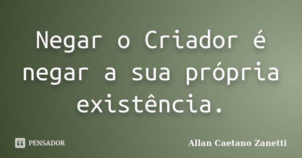 Negar o Criador é negar a sua própria existência.... Frase de Allan Caetano Zanetti.