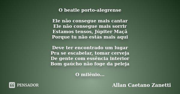 O beatle porto-alegrense Ele não consegue mais cantar Ele não consegue mais sorrir Estamos tensos, Júpiter Maçã Porque tu não estás mais aqui Deve ter encontrad... Frase de Allan Caetano Zanetti.