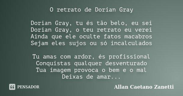 O retrato de Dorian Gray Dorian Gray, tu és tão belo, eu sei Dorian Gray, o teu retrato eu verei Ainda que ele oculte fatos macabros Sejam eles sujos ou só inca... Frase de Allan Caetano Zanetti.