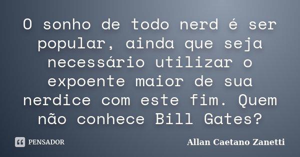 O sonho de todo nerd é ser popular, ainda que seja necessário utilizar o expoente maior de sua nerdice com este fim. Quem não conhece Bill Gates?... Frase de Allan Caetano Zanetti.