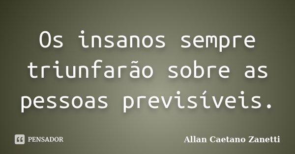 Os insanos sempre triunfarão sobre as pessoas previsíveis.... Frase de Allan Caetano Zanetti.