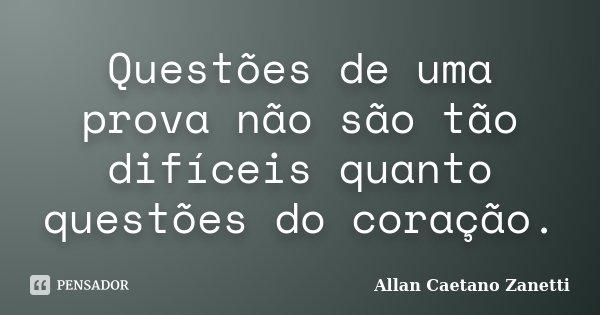 Questões de uma prova não são tão difíceis quanto questões do coração.... Frase de Allan Caetano Zanetti.