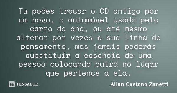 Tu podes trocar o CD antigo por um novo, o automóvel usado pelo carro do ano, ou até mesmo alterar por vezes a sua linha de pensamento, mas jamais poderás subst... Frase de Allan Caetano Zanetti.