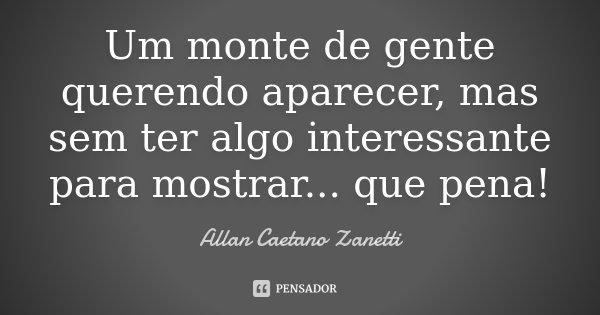 Um monte de gente querendo aparecer, mas sem ter algo interessante para mostrar... que pena!... Frase de Allan Caetano Zanetti.