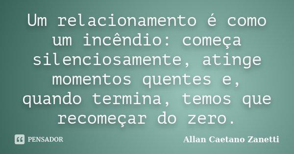 Um relacionamento é como um incêndio: começa silenciosamente, atinge momentos quentes e, quando termina, temos que recomeçar do zero.... Frase de Allan Caetano Zanetti.