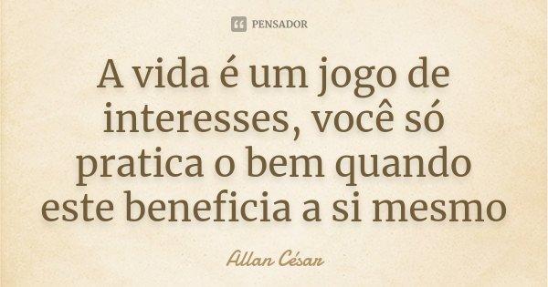 A vida é um jogo de interesses, você só pratica o bem quando este beneficia a si mesmo... Frase de Allan César.