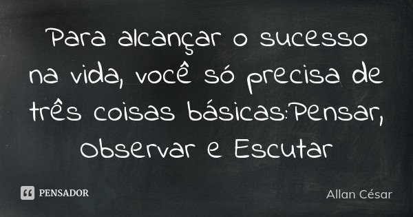 Para alcançar o sucesso na vida, você só precisa de três coisas básicas:Pensar, Observar e Escutar... Frase de Allan César.