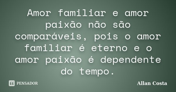 Amor familiar e amor paixão não são comparáveis, pois o amor familiar é eterno e o amor paixão é dependente do tempo.... Frase de Allan Costa.