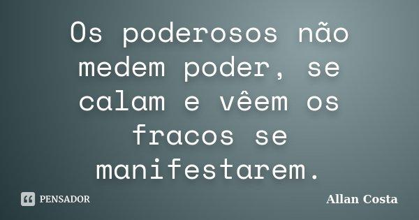 Os poderosos não medem poder, se calam e vêem os fracos se manifestarem.... Frase de Allan Costa.