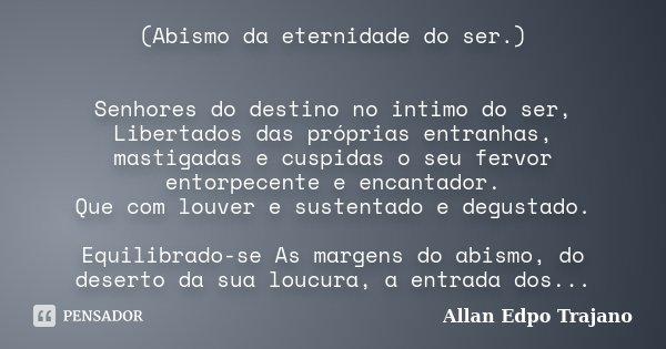 (Abismo da eternidade do ser.) Senhores do destino no intimo do ser, Libertados das próprias entranhas, mastigadas e cuspidas o seu fervor entorpecente e encant... Frase de Allan Edpo Trajano.
